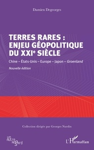 Damien Degeorges - Terres rares : enjeu géopolitique du XXIe siècle - Chine - Etats-Unis - Europe - Japon - Groenland.