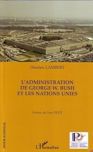 Damien Lambert - L'Administration de George W. Bush et les Nations Unies.