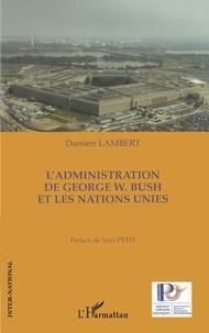 Damien Lambert - L'Administration de George W. Bush et les Nations Unies.