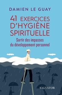Damien Le Guay - 41 exercices d'hygiène spirituelle - Sortir des impasses du développement personnel.