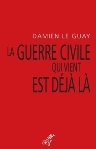 Damien Le Guay et Damien Le Guay - La guerre civile qui vient est déjà là - Pour une déradicalisation de l'antiracisme et un désarmement du gauchisme culturel.