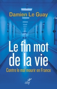 Damien Le Guay et Damien Le Guay - Le fin mot de la vie - Contre le mal mourir en France.
