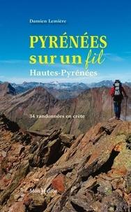 Damien Lemière - Pyrénées sur un fil - Hautes-Pyrénées : 34 randonnées en crête.