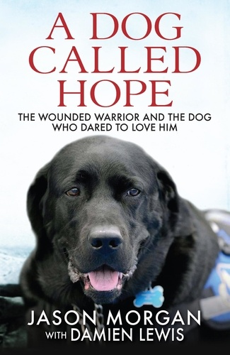 A Dog Called Hope. The wounded warrior and the dog who dared to love him