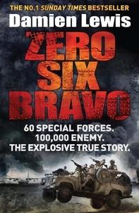Damien Lewis - Zero Six Bravo - 60 Special Forces. 100,000 Enemy. The Explosive True Story.