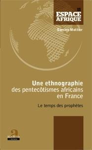 Damien Mottier - Une ethnographie des pentecôtismes africains en France - Le temps des prophètes.