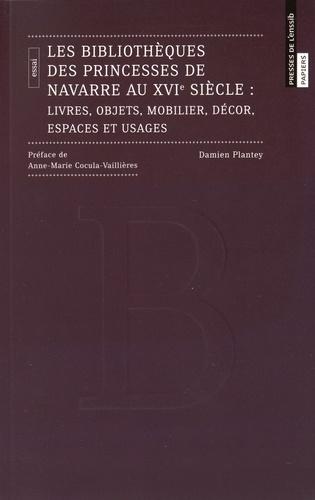 Damien Plantey - Les bibliothèques des princesses de Navarre au XVIe siècle - Livres, objets, mobilier, décor, espaces et usages.