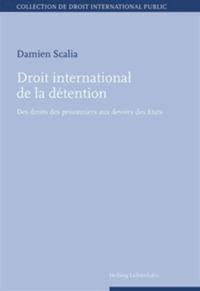 Damien Scalia - Droit international de la détention - Des droits des prisonniers aux devoirs des Etats.