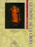 Damien Verrier - LE TRONE DE LA CROIX. - Tome 1, La Passion.