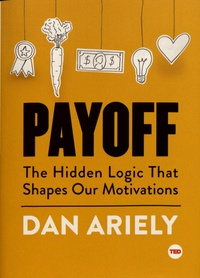 Dan Ariely - Payoff - The Hidden Logic That Shapes Our Motivations.