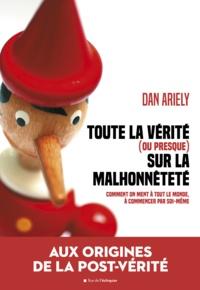 Dan Ariely - Toute la vérité (ou presque) sur la malhonnêteté - Comment on ment à tout le monde à commencer par soi-même.