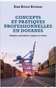 Concepts et pratiques professionnelles en douanes- Origines, procédures, régimes et valeur - Dan Bouga Boukari pdf epub