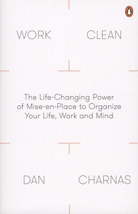 Dan Charnas - Work Clean - The Life-Changing Power of Mise-en-Place to Organize Your Life, Work and Mind.