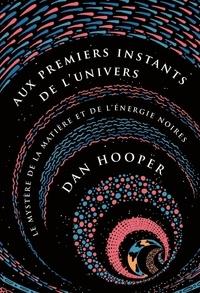 Dan Hooper - Aux premiers instants de l'Univers - Le mystère de la matière et de l'énergie noires.