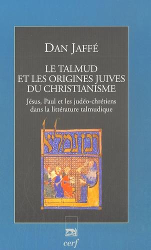 Dan Jaffé - Le Talmud et les origines juives du christianisme - Jésus, Paul et les judéo-chrétiens dans la littérature talmudique.