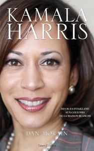 Dan Morain - Kamala Harris - Des rues d'Oakland aux couloirs de la Maison-Blanche.