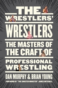 Dan Murphy et Brian Young - The Wrestlers' Wrestlers - The Masters of the Craft of Professional Wrestling.