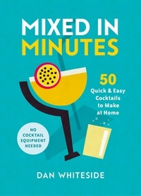 Dan Whiteside et Robert Hearn - Mixed in Minutes - 50 quick and easy cocktails to make at home.