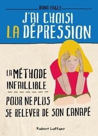 Dana Eagle - J'ai choisi la dépression - La méthode infaillible pour ne plus se relever du canapé.