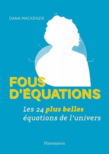 Dana MacKenzie - Fous d'équations - Les 24 plus belles équations de l'univers.