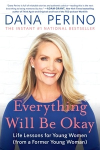 Dana Perino - Everything Will Be Okay - Life Lessons for Young Women (from a Former Young Woman).