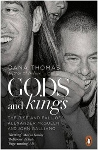Dana Thomas - Gods and Kings - The Rise and Fall of Alexander McQueen and John Galliano.