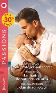 Dani Wade et Emilie Rose - Pour protéger son secret ; Le maître de Sutherland Farm ; L'élan de son coeur.
