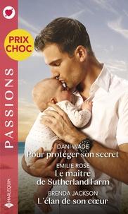 Dani Wade et Emilie Rose - Pour protéger son secret - Le maître de Sutherland Farm - L'élan de son coeur.