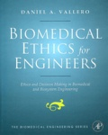 Daniel A Vallero - Biomedical Ethics for Engineers : Ethics and Decision Making in Biomedical and Biosystem Engineering.