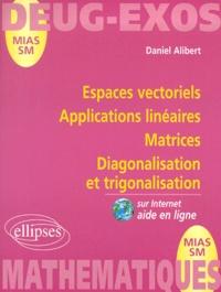 Espaces vectoriels, Applications linéaires, Matrices, Diagonalisation et trigonalisation - Daniel Alibert |