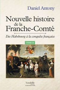 Daniel Antony - Nouvelle histoire de la Franche-Comté - Tome 2, Des Hasbourg à la conquête française.