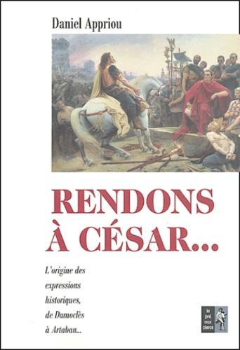 Daniel Appriou - Rendons à César... - Petit dictionnaire des expressions historiques.