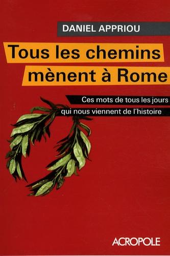 Daniel Appriou - Tous les chemins mènent à Rome - Ces mots de tous les jours qui nous viennent de l'histoire.