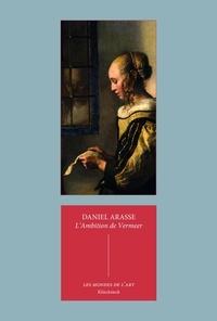 Daniel Arasse - L'ambition de Vermeer - Suivi de Les allégories privées de Vermeer.