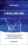 Daniel Argelas - L'eau de vie - L'importance de l'eau éternelle reçue de la planète bleue pour la santé physique et mentale.