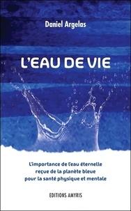 L'eau de vie- L'importance de l'eau éternelle reçue de la planète bleue pour la santé physique et mentale - Daniel Argelas |