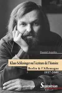 Daniel Argelès - Klaus Schlesinger ou l'écriture de l'histoire - Berlin et l'Allemagne, 1937-2001.