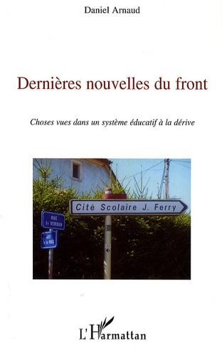 Daniel Arnaud - Dernières nouvelles du front - Choses vues dans un système éducatif à la dérive.