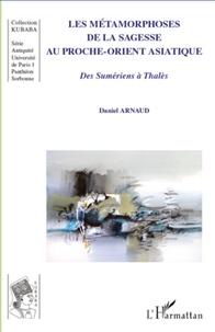 Daniel Arnaud - Les métamorphoses de la sagesse au Proche-Orient asiatique - Des Sumériens à Thalès.