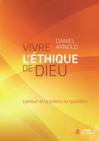 Daniel Arnold - Vivre l'éthique de Dieu - L'amour et la justice au quotidien.
