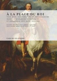 Daniel Aznar et Guillaume Hanotin - A la place du roi - Vice-rois, gouverneurs et ambassadeurs dans les monarchies française et espagnole (XVIe-XVIIIe siècles).