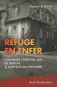 Daniel B Silver - Refuge en Enfer - Comment l'Hôpital juif de Berlin a survécu au nazisme.