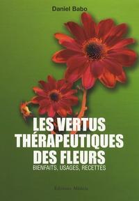 Daniel Babo - Les vertus thérapeutiques des fleurs - Bienfaits, usages, recettes.