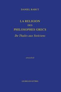 Daniel Babut - La religion des philosophes grecs - De Thalès aux Stoïciens.