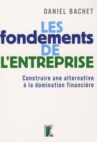 Daniel Bachet - Les fondements de l'entreprise - Construire une alternative à la domination financière.