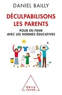 Daniel Bailly - Déculpabilisons les parents - Pour en finir avec les normes éducatives.
