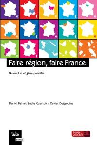 Daniel Béhar et Sacha Czertok - Faire région, faire France - Quand la région planifie.