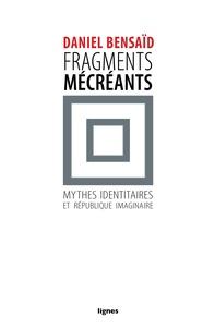 Daniel Bensaïd - Fragments mécréants - Sur les mythes identitaires et la république imaginaire.