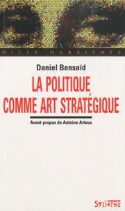 Daniel Bensaïd - La politique comme art stratégique.