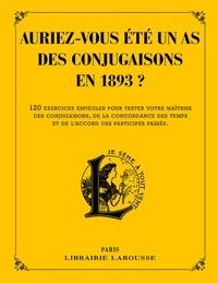 Auriez-vous été un as des conjugaisons en 1893 ? - 120 questions difficiles et charmantes issues des Exercices dorthographe et de syntaxe de Pierre Larousse.pdf